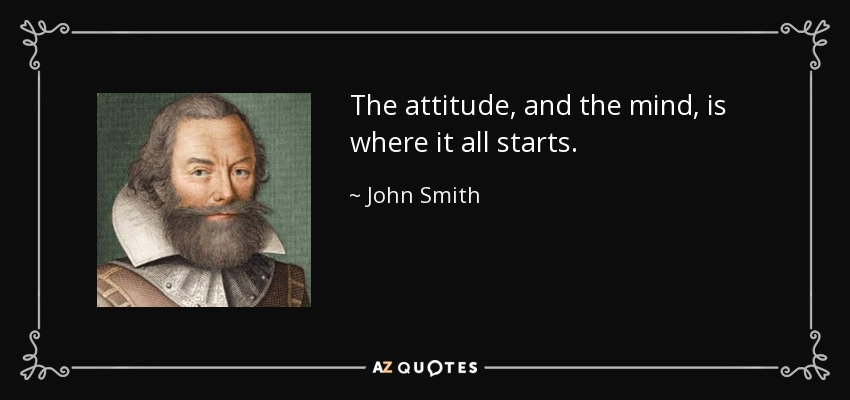 The attitude, and the mind, is where it all starts. - John Smith