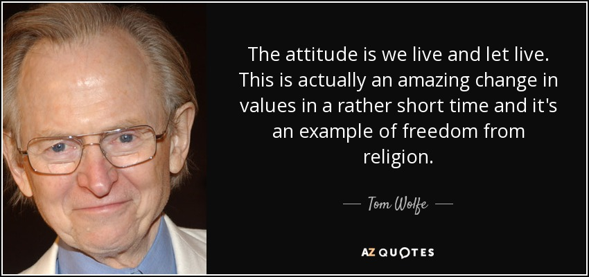 The attitude is we live and let live. This is actually an amazing change in values in a rather short time and it's an example of freedom from religion. - Tom Wolfe