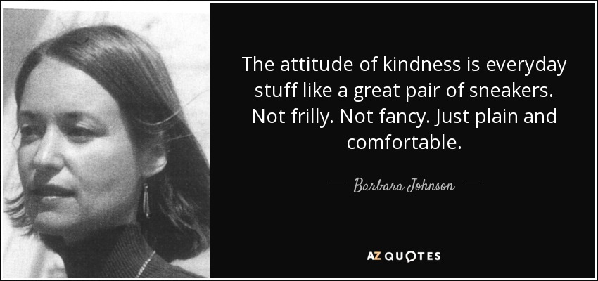 The attitude of kindness is everyday stuff like a great pair of sneakers. Not frilly. Not fancy. Just plain and comfortable. - Barbara Johnson