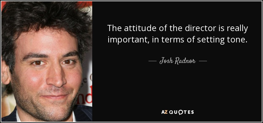 The attitude of the director is really important, in terms of setting tone. - Josh Radnor