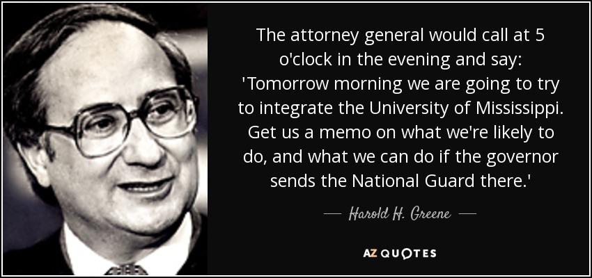 The attorney general would call at 5 o'clock in the evening and say: 'Tomorrow morning we are going to try to integrate the University of Mississippi. Get us a memo on what we're likely to do, and what we can do if the governor sends the National Guard there.' - Harold H. Greene