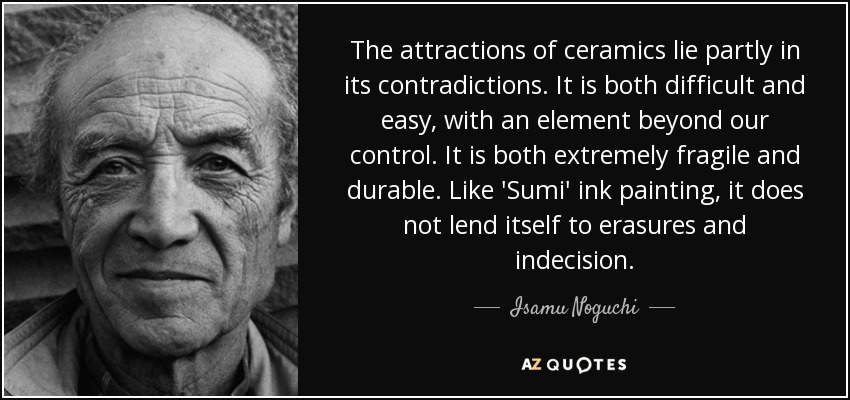 The attractions of ceramics lie partly in its contradictions. It is both difficult and easy, with an element beyond our control. It is both extremely fragile and durable. Like 'Sumi' ink painting, it does not lend itself to erasures and indecision. - Isamu Noguchi