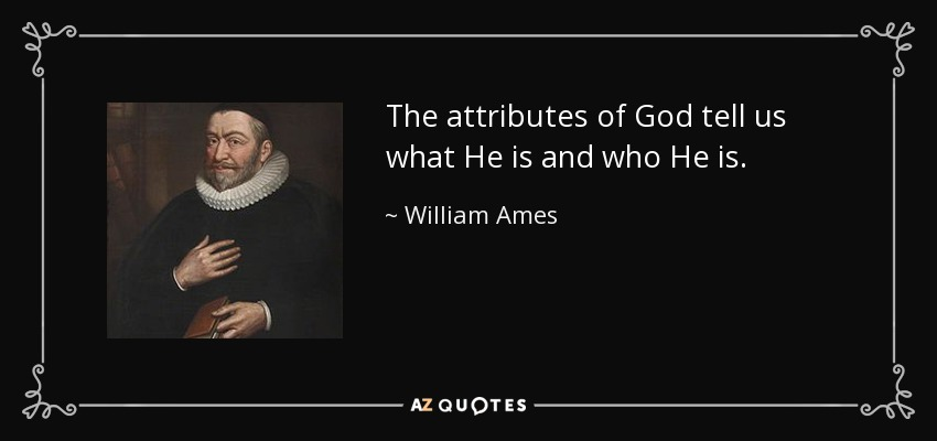 The attributes of God tell us what He is and who He is. - William Ames