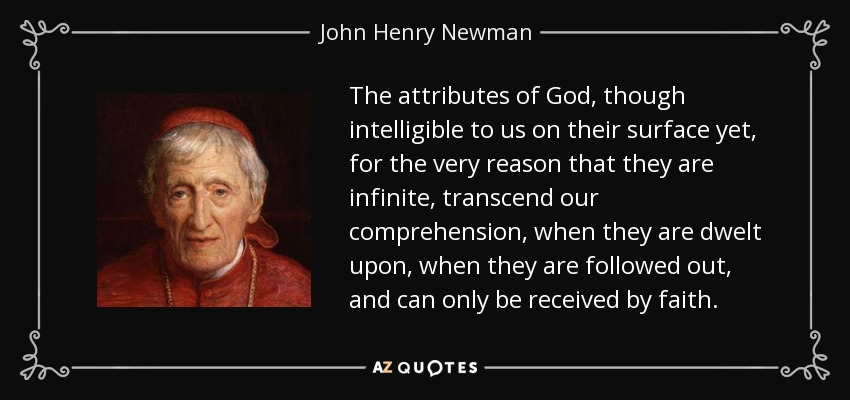 The attributes of God, though intelligible to us on their surface yet, for the very reason that they are infinite, transcend our comprehension, when they are dwelt upon, when they are followed out, and can only be received by faith. - John Henry Newman