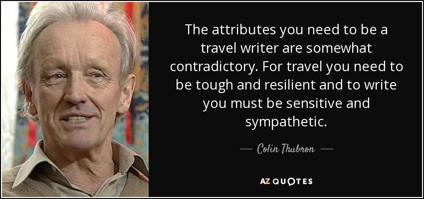 The attributes you need to be a travel writer are somewhat contradictory. For travel you need to be tough and resilient and to write you must be sensitive and sympathetic. - Colin Thubron