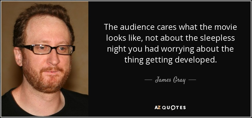 The audience cares what the movie looks like, not about the sleepless night you had worrying about the thing getting developed. - James Gray