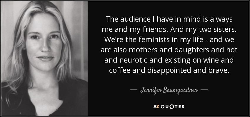 The audience I have in mind is always me and my friends. And my two sisters. We're the feminists in my life - and we are also mothers and daughters and hot and neurotic and existing on wine and coffee and disappointed and brave. - Jennifer Baumgardner