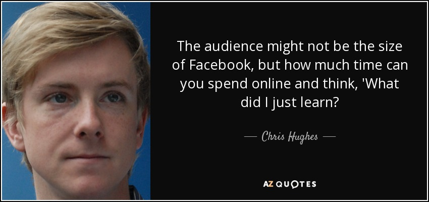 The audience might not be the size of Facebook, but how much time can you spend online and think, 'What did I just learn? - Chris Hughes