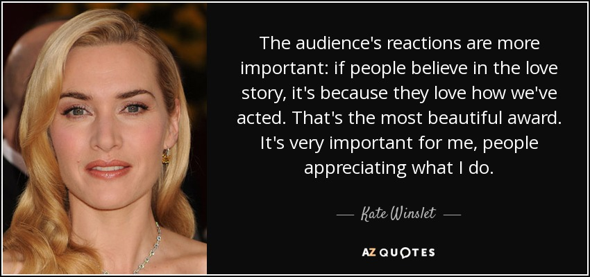 The audience's reactions are more important: if people believe in the love story, it's because they love how we've acted. That's the most beautiful award. It's very important for me, people appreciating what I do. - Kate Winslet