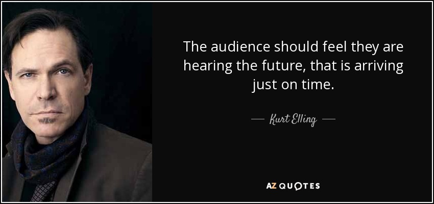 The audience should feel they are hearing the future, that is arriving just on time. - Kurt Elling