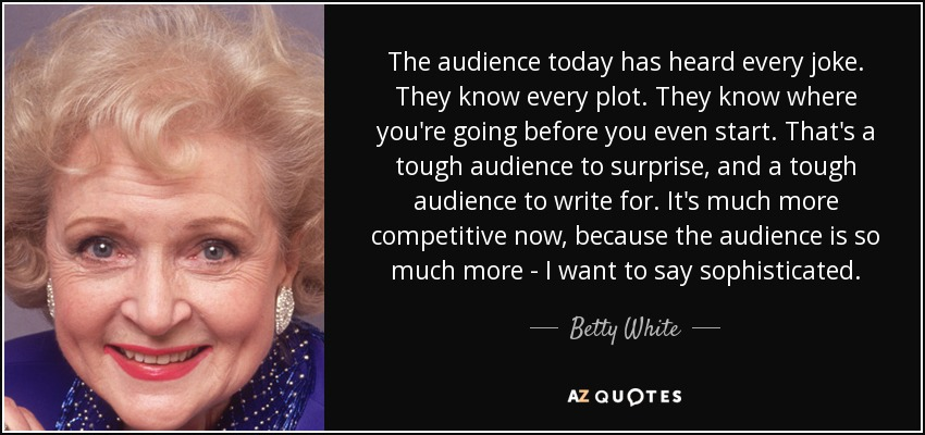 The audience today has heard every joke. They know every plot. They know where you're going before you even start. That's a tough audience to surprise, and a tough audience to write for. It's much more competitive now, because the audience is so much more - I want to say 'sophisticated.' - Betty White