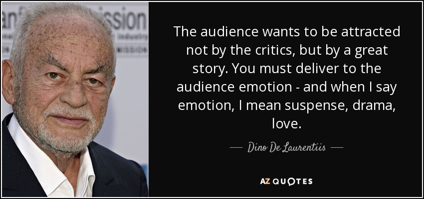 The audience wants to be attracted not by the critics, but by a great story. You must deliver to the audience emotion - and when I say emotion, I mean suspense, drama, love. - Dino De Laurentiis