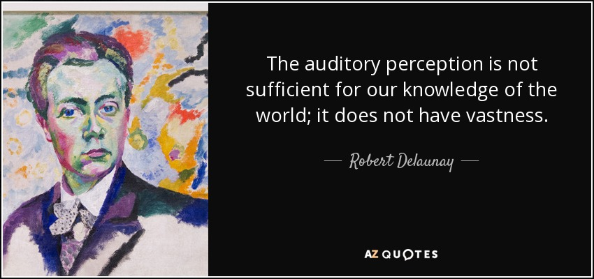 The auditory perception is not sufficient for our knowledge of the world; it does not have vastness. - Robert Delaunay