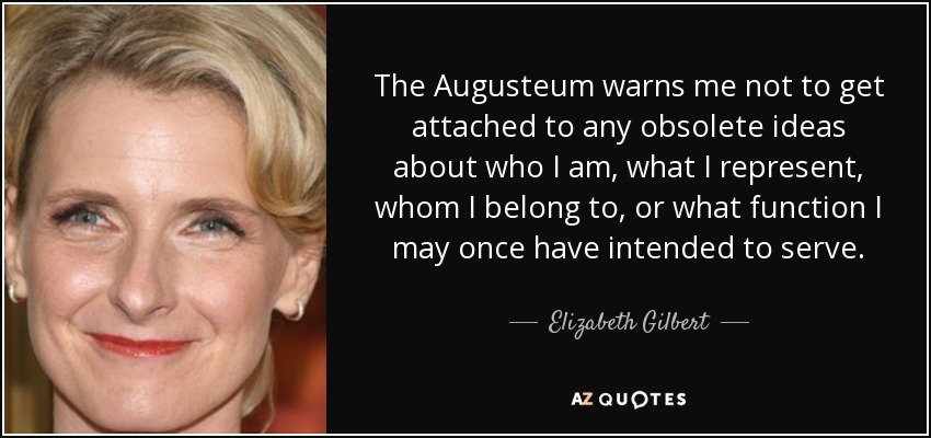 The Augusteum warns me not to get attached to any obsolete ideas about who I am, what I represent, whom I belong to, or what function I may once have intended to serve. - Elizabeth Gilbert