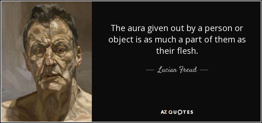 The aura given out by a person or object is as much a part of them as their flesh. - Lucian Freud