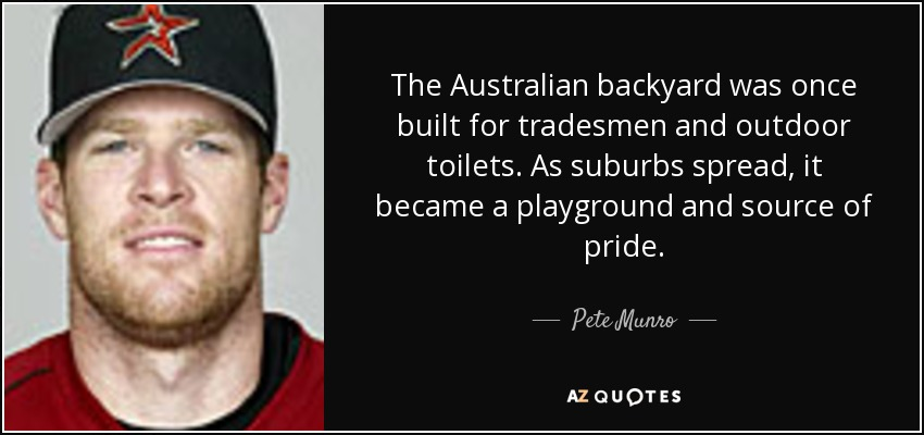 The Australian backyard was once built for tradesmen and outdoor toilets. As suburbs spread, it became a playground and source of pride. - Pete Munro