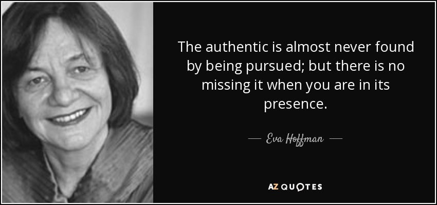 The authentic is almost never found by being pursued; but there is no missing it when you are in its presence. - Eva Hoffman
