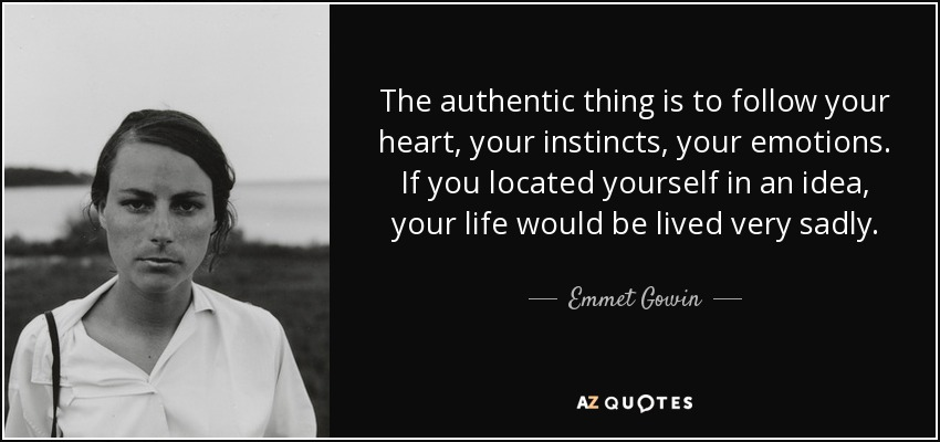 The authentic thing is to follow your heart, your instincts, your emotions. If you located yourself in an idea, your life would be lived very sadly. - Emmet Gowin