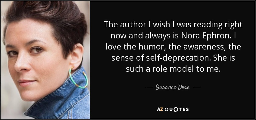 The author I wish I was reading right now and always is Nora Ephron. I love the humor, the awareness, the sense of self-deprecation. She is such a role model to me. - Garance Dore