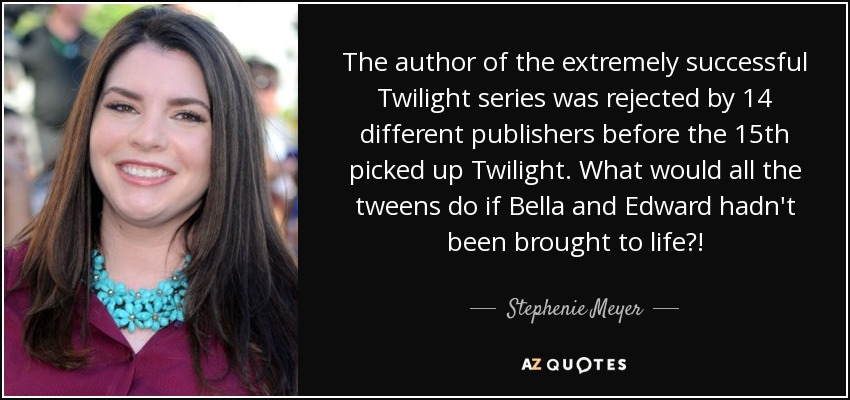 The author of the extremely successful Twilight series was rejected by 14 different publishers before the 15th picked up Twilight. What would all the tweens do if Bella and Edward hadn't been brought to life?! - Stephenie Meyer