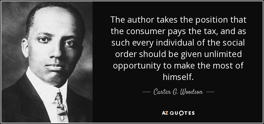 The author takes the position that the consumer pays the tax, and as such every individual of the social order should be given unlimited opportunity to make the most of himself. - Carter G. Woodson