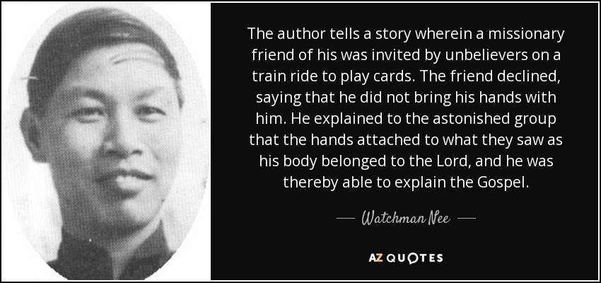 The author tells a story wherein a missionary friend of his was invited by unbelievers on a train ride to play cards. The friend declined, saying that he did not bring his hands with him. He explained to the astonished group that the hands attached to what they saw as his body belonged to the Lord, and he was thereby able to explain the Gospel. - Watchman Nee