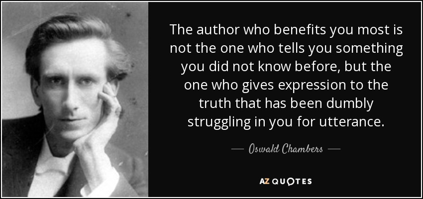 The author who benefits you most is not the one who tells you something you did not know before, but the one who gives expression to the truth that has been dumbly struggling in you for utterance. - Oswald Chambers
