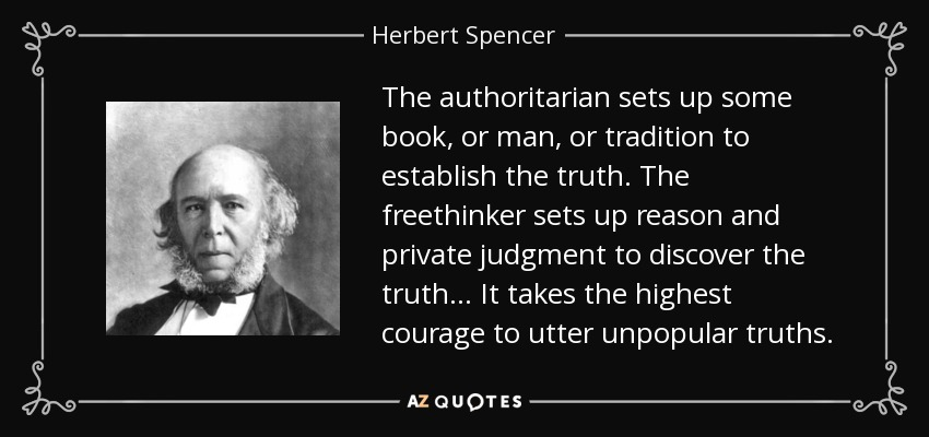 The authoritarian sets up some book, or man, or tradition to establish the truth. The freethinker sets up reason and private judgment to discover the truth... It takes the highest courage to utter unpopular truths. - Herbert Spencer