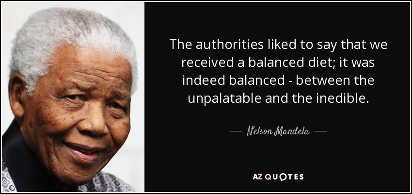 The authorities liked to say that we received a balanced diet; it was indeed balanced - between the unpalatable and the inedible. - Nelson Mandela