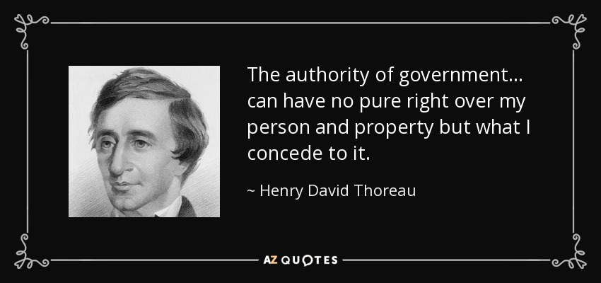 The authority of government . . . can have no pure right over my person and property but what I concede to it. - Henry David Thoreau