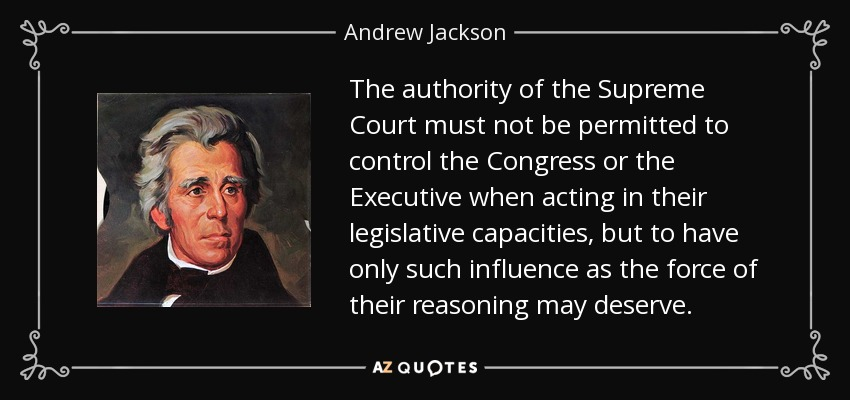 The authority of the Supreme Court must not be permitted to control the Congress or the Executive when acting in their legislative capacities, but to have only such influence as the force of their reasoning may deserve. - Andrew Jackson