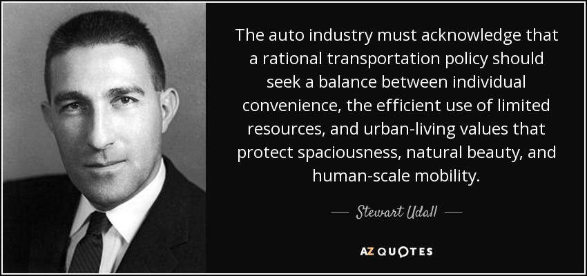 The auto industry must acknowledge that a rational transportation policy should seek a balance between individual convenience, the efficient use of limited resources, and urban-living values that protect spaciousness, natural beauty, and human-scale mobility. - Stewart Udall