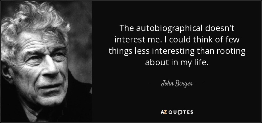 The autobiographical doesn't interest me. I could think of few things less interesting than rooting about in my life. - John Berger