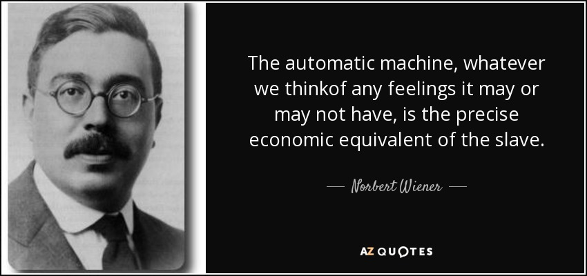 The automatic machine, whatever we thinkof any feelings it may or may not have, is the precise economic equivalent of the slave. - Norbert Wiener