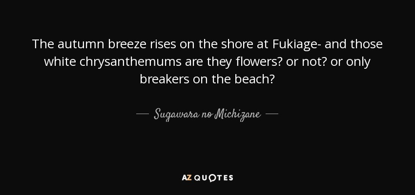 The autumn breeze rises on the shore at Fukiage- and those white chrysanthemums are they flowers? or not? or only breakers on the beach? - Sugawara no Michizane