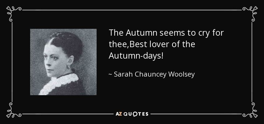The Autumn seems to cry for thee,Best lover of the Autumn-days! - Sarah Chauncey Woolsey