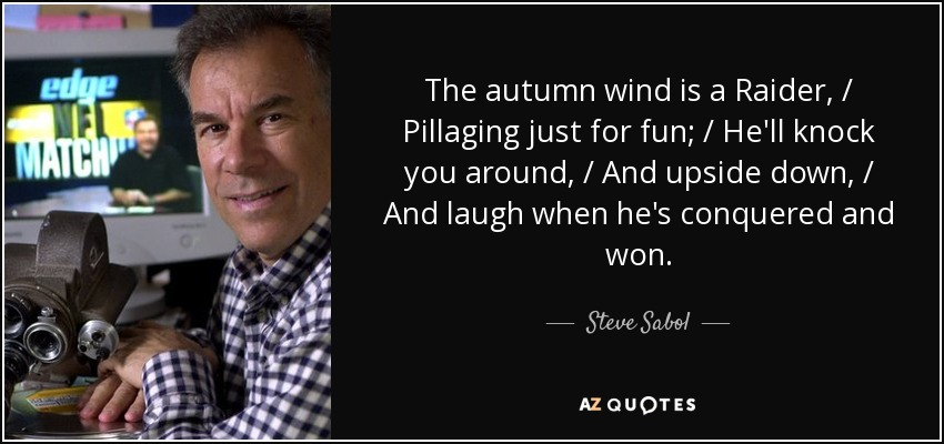 The autumn wind is a Raider, / Pillaging just for fun; / He'll knock you around, / And upside down, / And laugh when he's conquered and won. - Steve Sabol