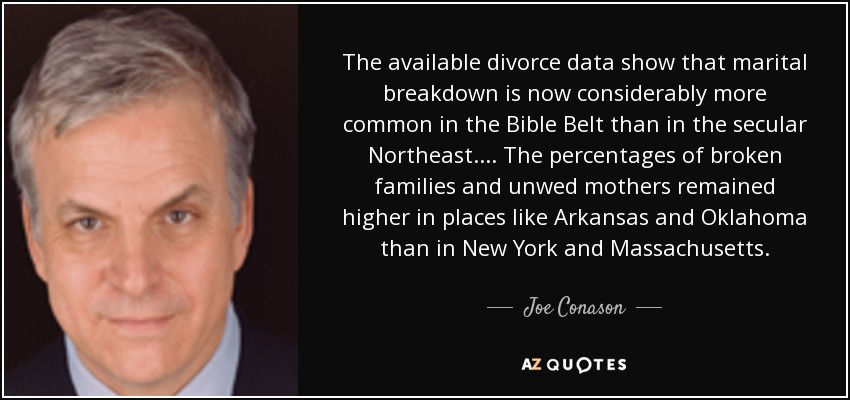 The available divorce data show that marital breakdown is now considerably more common in the Bible Belt than in the secular Northeast. . . . The percentages of broken families and unwed mothers remained higher in places like Arkansas and Oklahoma than in New York and Massachusetts. - Joe Conason