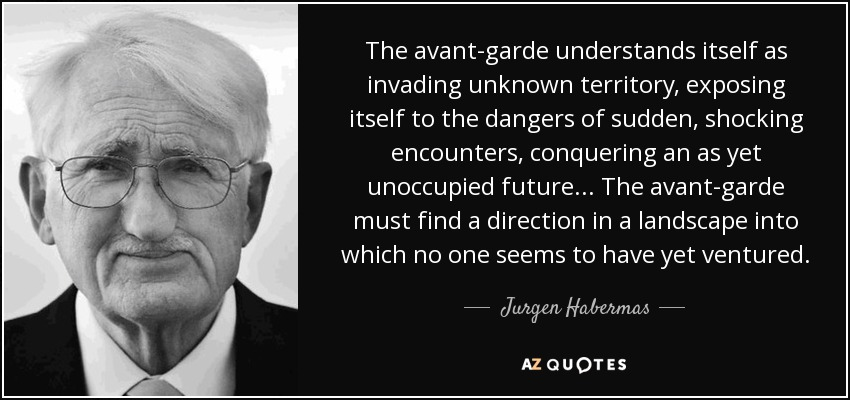The avant-garde understands itself as invading unknown territory, exposing itself to the dangers of sudden, shocking encounters, conquering an as yet unoccupied future ... The avant-garde must find a direction in a landscape into which no one seems to have yet ventured. - Jurgen Habermas