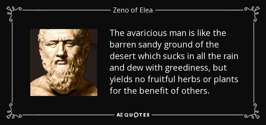 The avaricious man is like the barren sandy ground of the desert which sucks in all the rain and dew with greediness, but yields no fruitful herbs or plants for the benefit of others. - Zeno of Elea