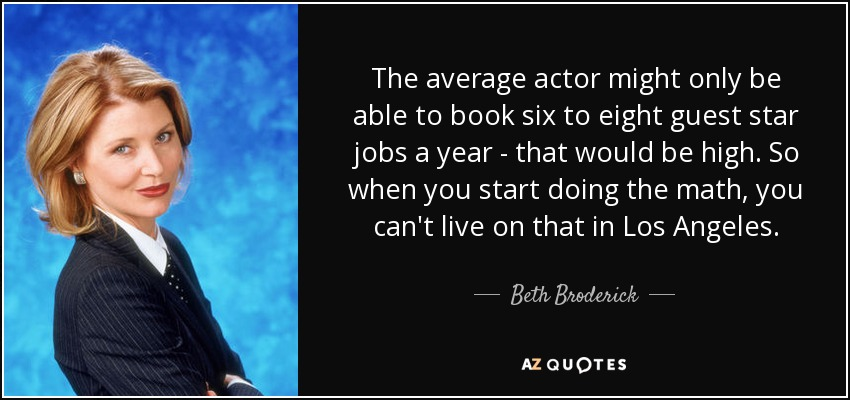 The average actor might only be able to book six to eight guest star jobs a year - that would be high. So when you start doing the math, you can't live on that in Los Angeles. - Beth Broderick