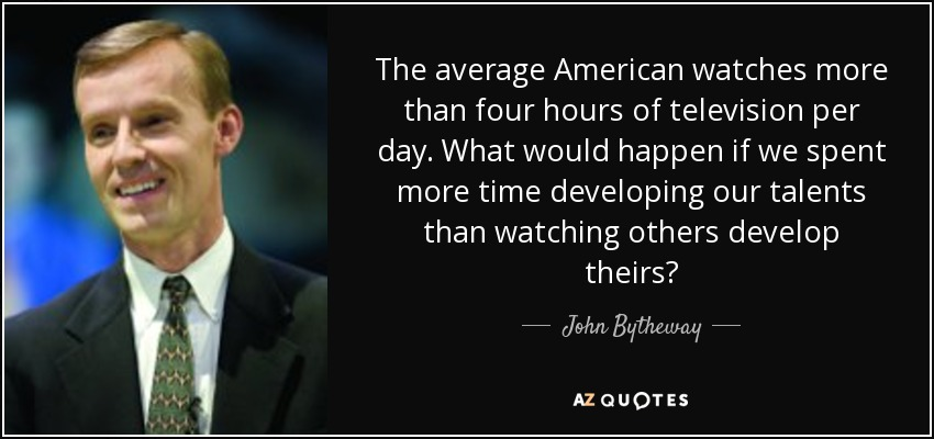 The average American watches more than four hours of television per day. What would happen if we spent more time developing our talents than watching others develop theirs? - John Bytheway