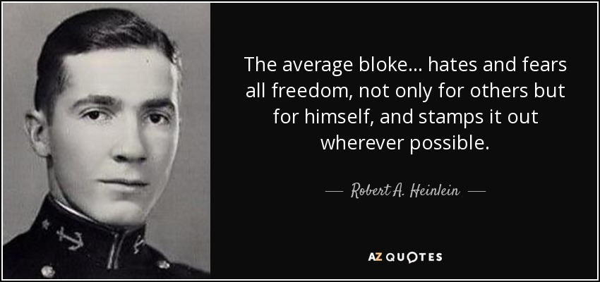 The average bloke . . . hates and fears all freedom, not only for others but for himself, and stamps it out wherever possible. - Robert A. Heinlein
