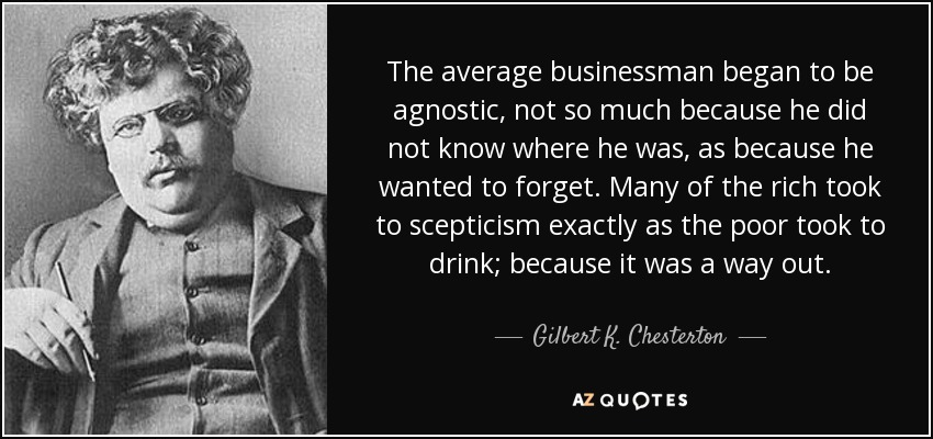 The average businessman began to be agnostic, not so much because he did not know where he was, as because he wanted to forget. Many of the rich took to scepticism exactly as the poor took to drink; because it was a way out. - Gilbert K. Chesterton