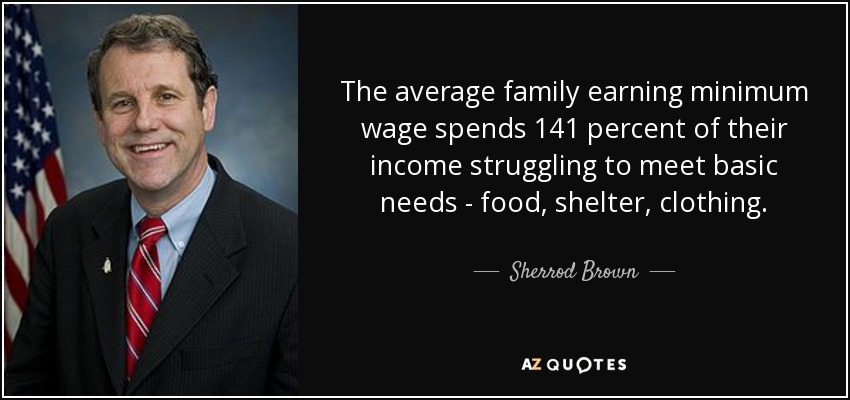The average family earning minimum wage spends 141 percent of their income struggling to meet basic needs - food, shelter, clothing. - Sherrod Brown