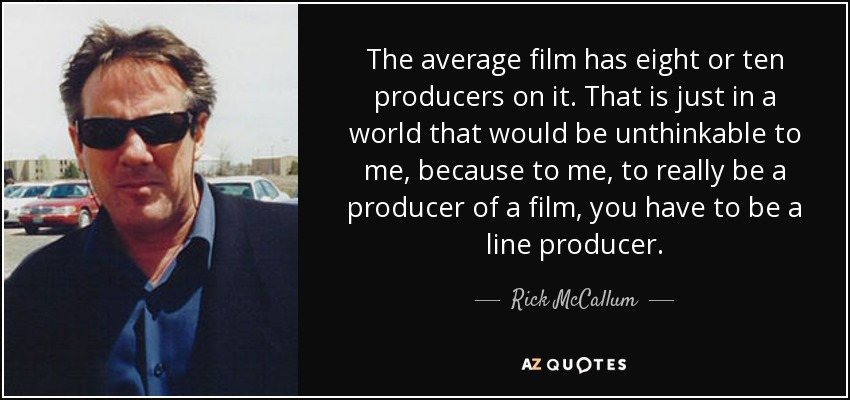 The average film has eight or ten producers on it. That is just in a world that would be unthinkable to me, because to me, to really be a producer of a film, you have to be a line producer. - Rick McCallum