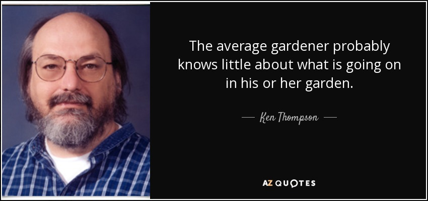 The average gardener probably knows little about what is going on in his or her garden. - Ken Thompson