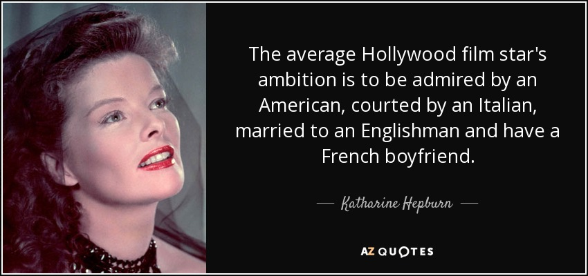The average Hollywood film star's ambition is to be admired by an American, courted by an Italian, married to an Englishman and have a French boyfriend. - Katharine Hepburn