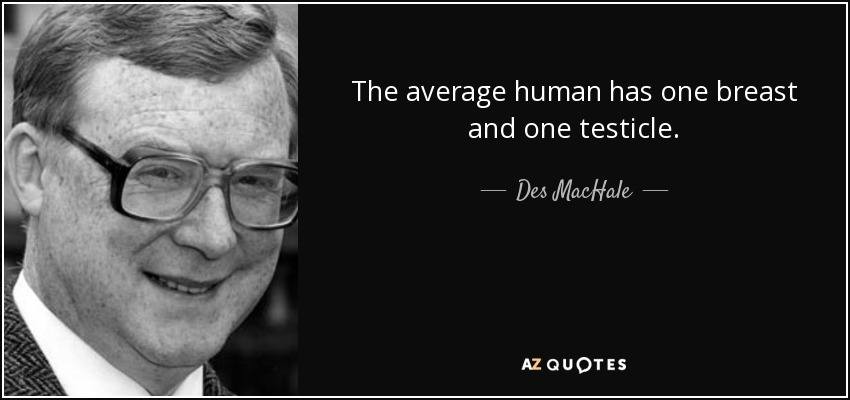 The average human has one breast and one testicle. - Des MacHale