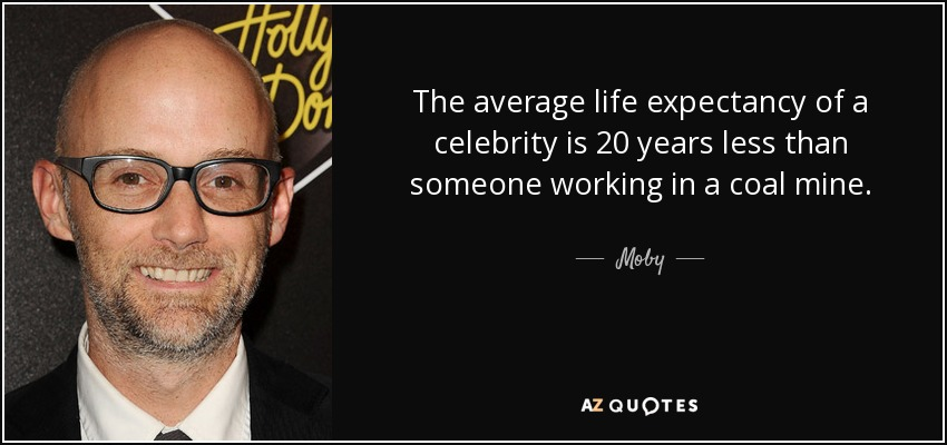 The average life expectancy of a celebrity is 20 years less than someone working in a coal mine. - Moby